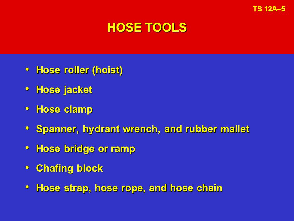 HOSE LOADING METHODS (cont.) Preconnected and reel wound Preconnected and reel wound  Noncollapsible booster line  Some large diameter hose  Some attack handlines Tied bundles or rolls Tied bundles or rolls  Standpipe hose  Wildland attack hose TS 12A–10b