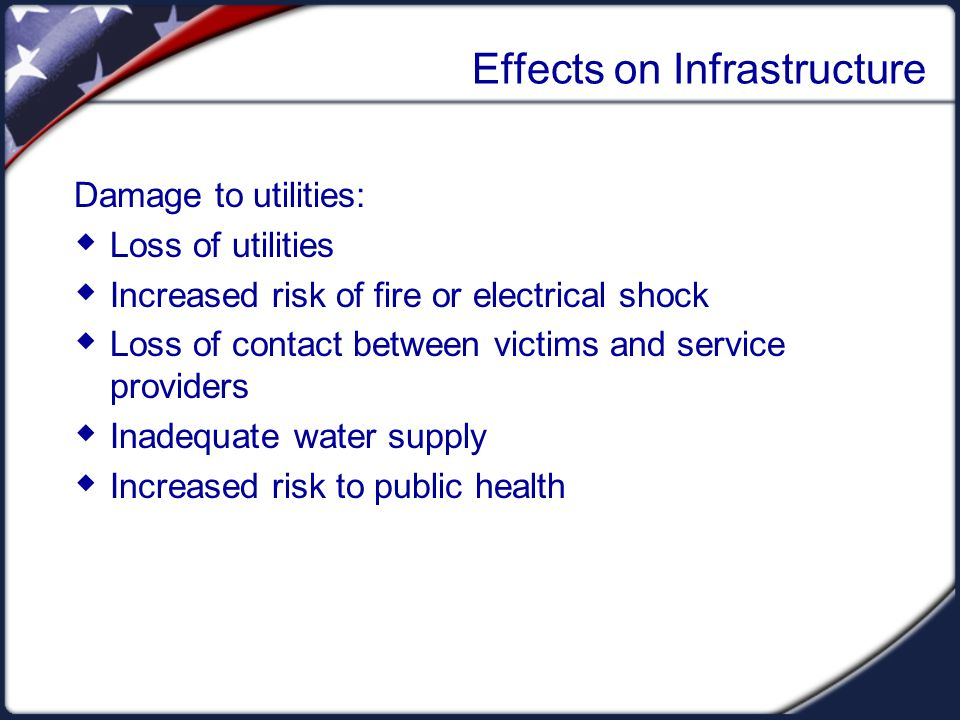 Effects on Infrastructure Damage to utilities:  Loss of utilities  Increased risk of fire or electrical shock  Loss of contact between victims and