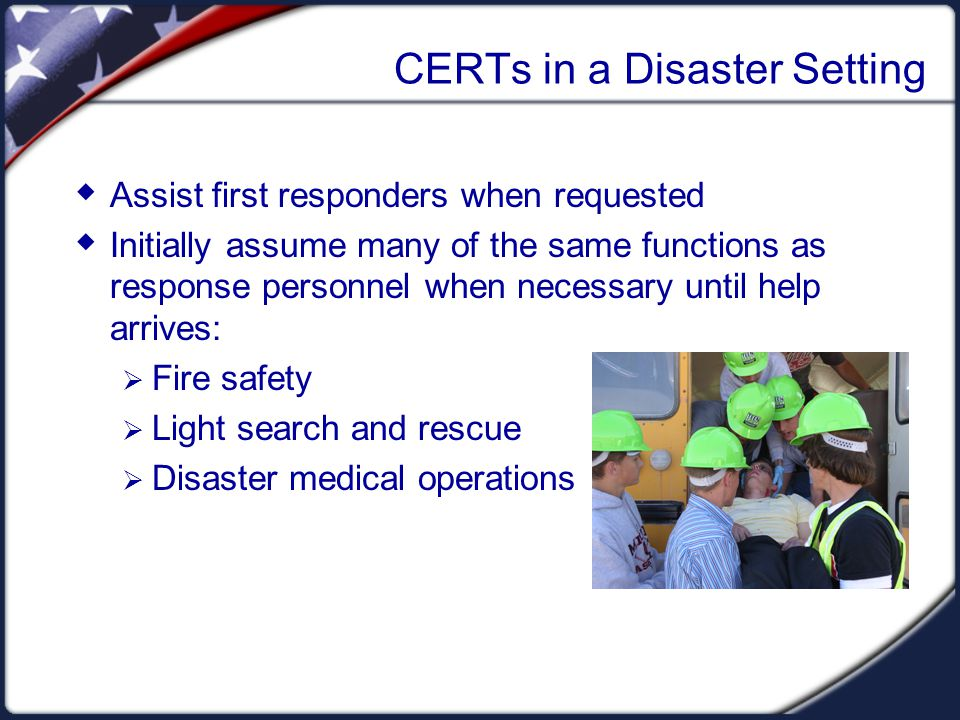 CERTs in a Disaster Setting  Assist first responders when requested  Initially assume many of the same functions as response personnel when necessar