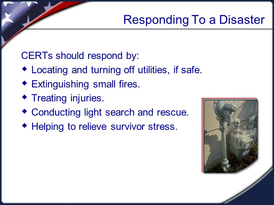 Responding To a Disaster CERTs should respond by:  Locating and turning off utilities, if safe.  Extinguishing small fires.  Treating injuries.  C
