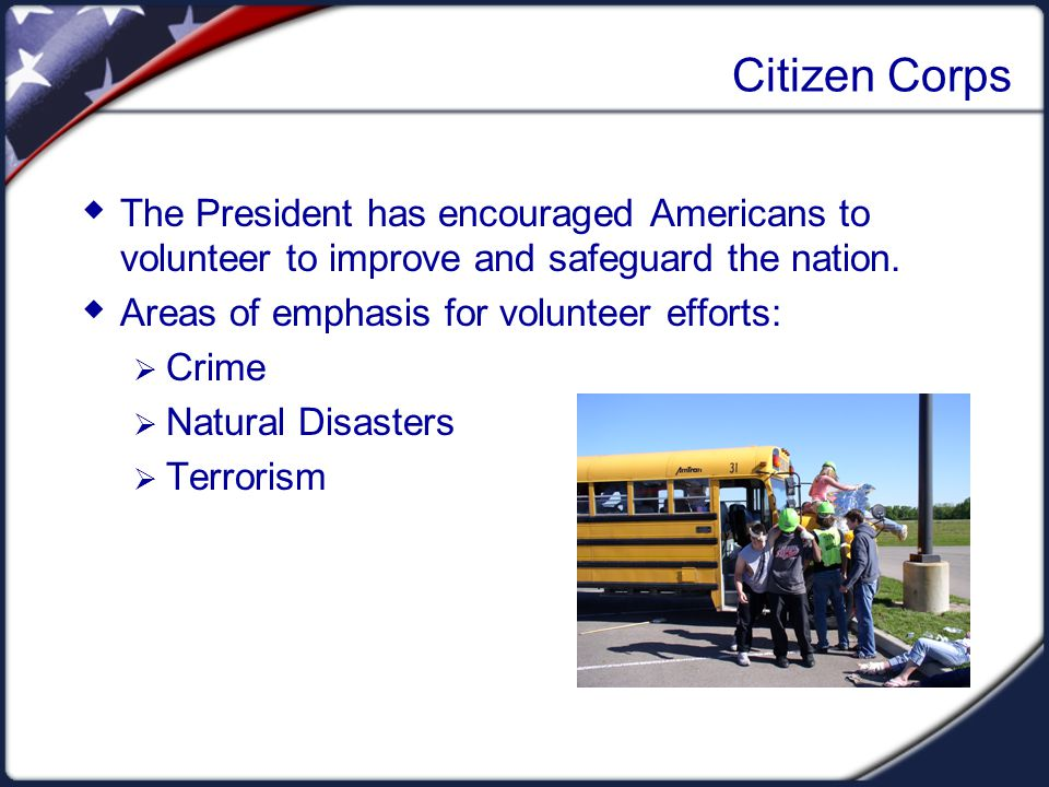Citizen Corps  The President has encouraged Americans to volunteer to improve and safeguard the nation.  Areas of emphasis for volunteer efforts: 