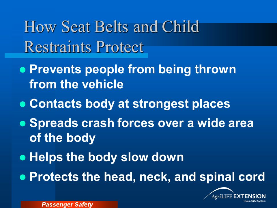 Passenger Safety Effectiveness of Child Restraints 71% effective in reducing infant deaths 54% effective in reducing toddler deaths 69% effective in reducing hospitalization need Children 37% less likely to be fatally injured riding in the rear seat