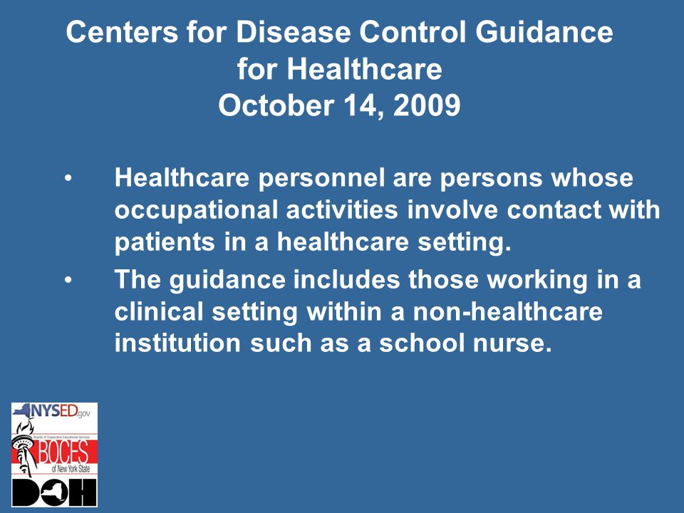Centers for Disease Control Guidance for Healthcare October 14, 2009 Healthcare personnel are persons whose occupational activities involve contact with patients in a healthcare setting.