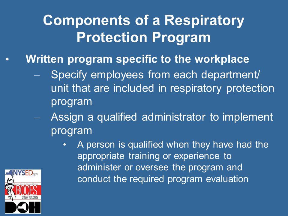Components of a Respiratory Protection Program Written program specific to the workplace – Specify employees from each department/ unit that are included in respiratory protection program – Assign a qualified administrator to implement program A person is qualified when they have had the appropriate training or experience to administer or oversee the program and conduct the required program evaluation
