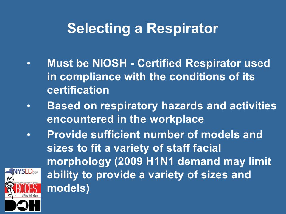 Selecting a Respirator Must be NIOSH - Certified Respirator used in compliance with the conditions of its certification Based on respiratory hazards and activities encountered in the workplace Provide sufficient number of models and sizes to fit a variety of staff facial morphology (2009 H1N1 demand may limit ability to provide a variety of sizes and models)