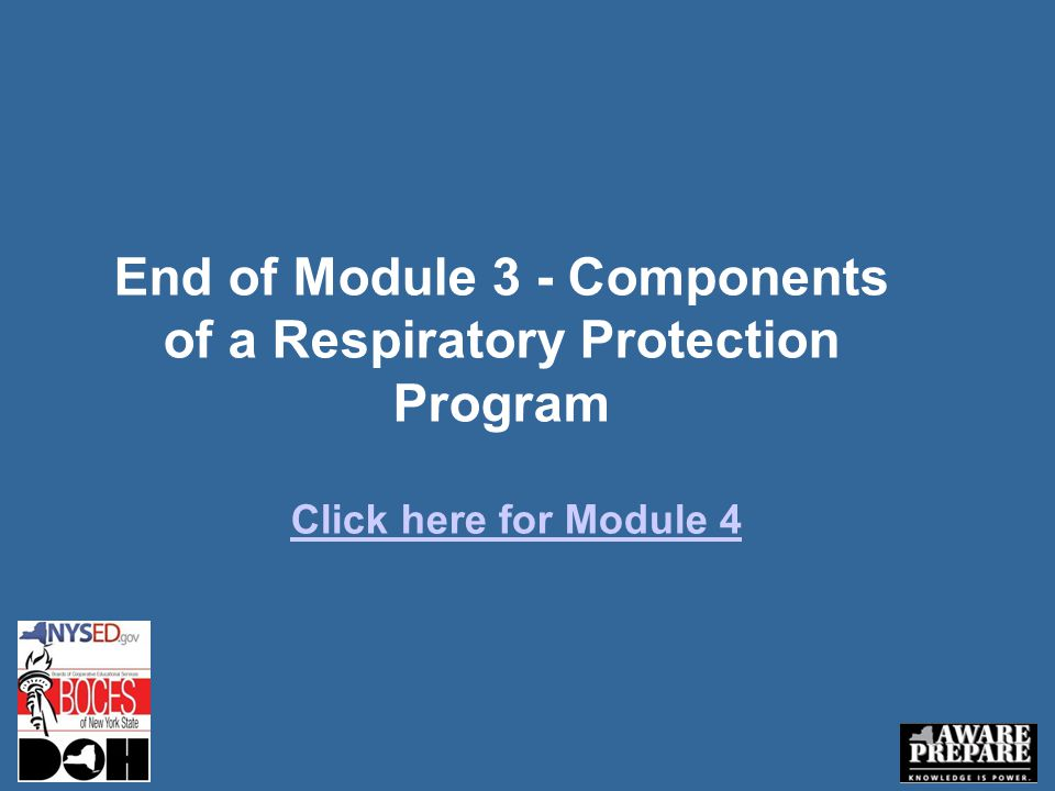 End of Module 3 - Components of a Respiratory Protection Program Click here for Module 4