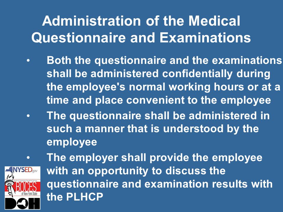 Administration of the Medical Questionnaire and Examinations Both the questionnaire and the examinations shall be administered confidentially during the employee s normal working hours or at a time and place convenient to the employee The questionnaire shall be administered in such a manner that is understood by the employee The employer shall provide the employee with an opportunity to discuss the questionnaire and examination results with the PLHCP