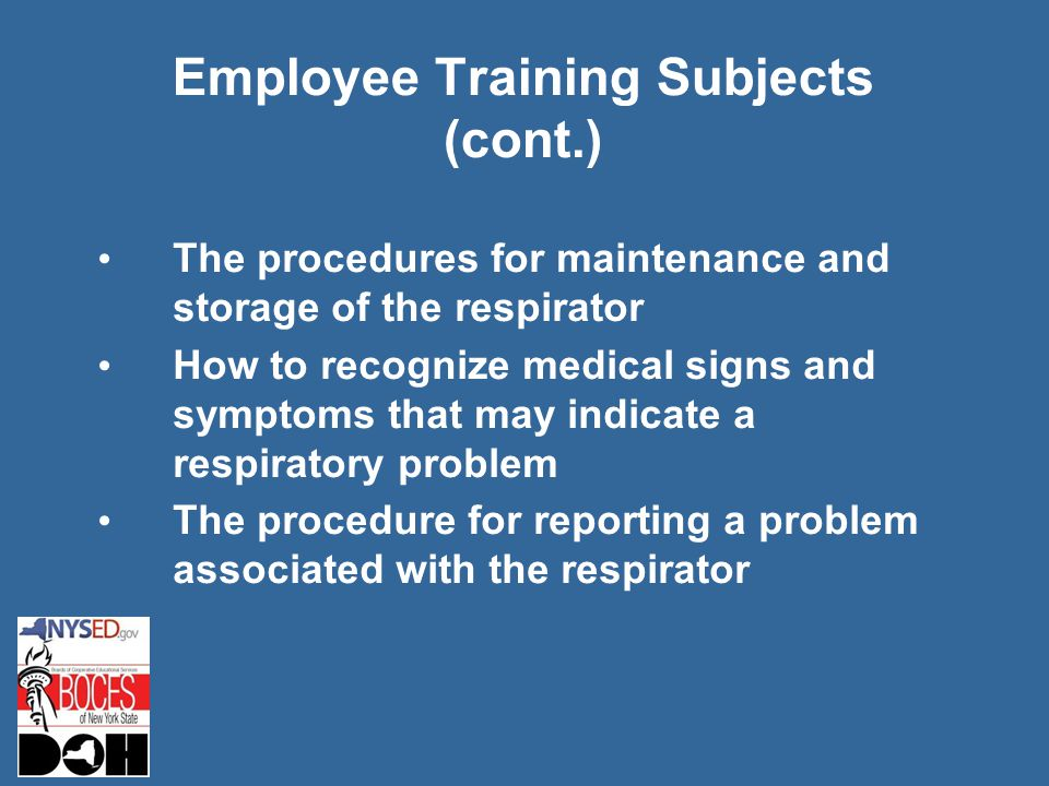 Employee Training Subjects (cont.) The procedures for maintenance and storage of the respirator How to recognize medical signs and symptoms that may indicate a respiratory problem The procedure for reporting a problem associated with the respirator