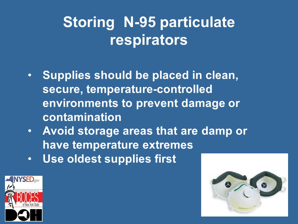 Storing N-95 particulate respirators Supplies should be placed in clean, secure, temperature-controlled environments to prevent damage or contamination Avoid storage areas that are damp or have temperature extremes Use oldest supplies first