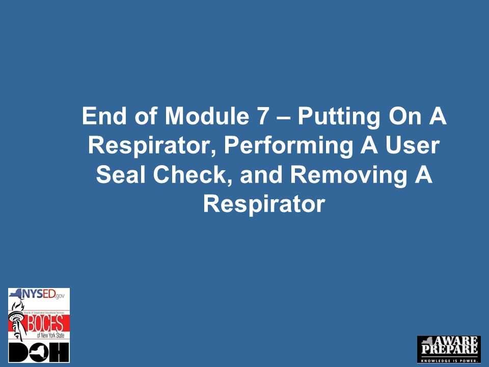 End of Module 7 – Putting On A Respirator, Performing A User Seal Check, and Removing A Respirator