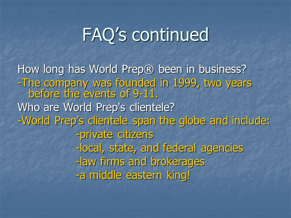 FAQ's continued How long has World Prep® been in business? -The company was founded in 1999, two years before the events of 9-11. Who are World Prep's