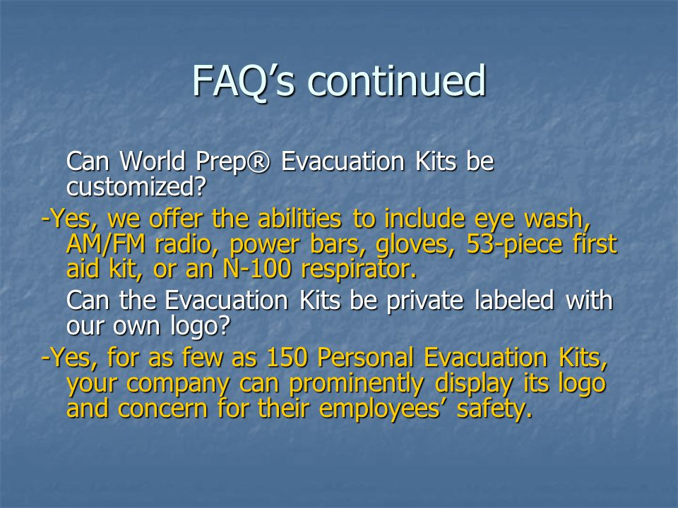FAQ's continued Can World Prep® Evacuation Kits be customized.