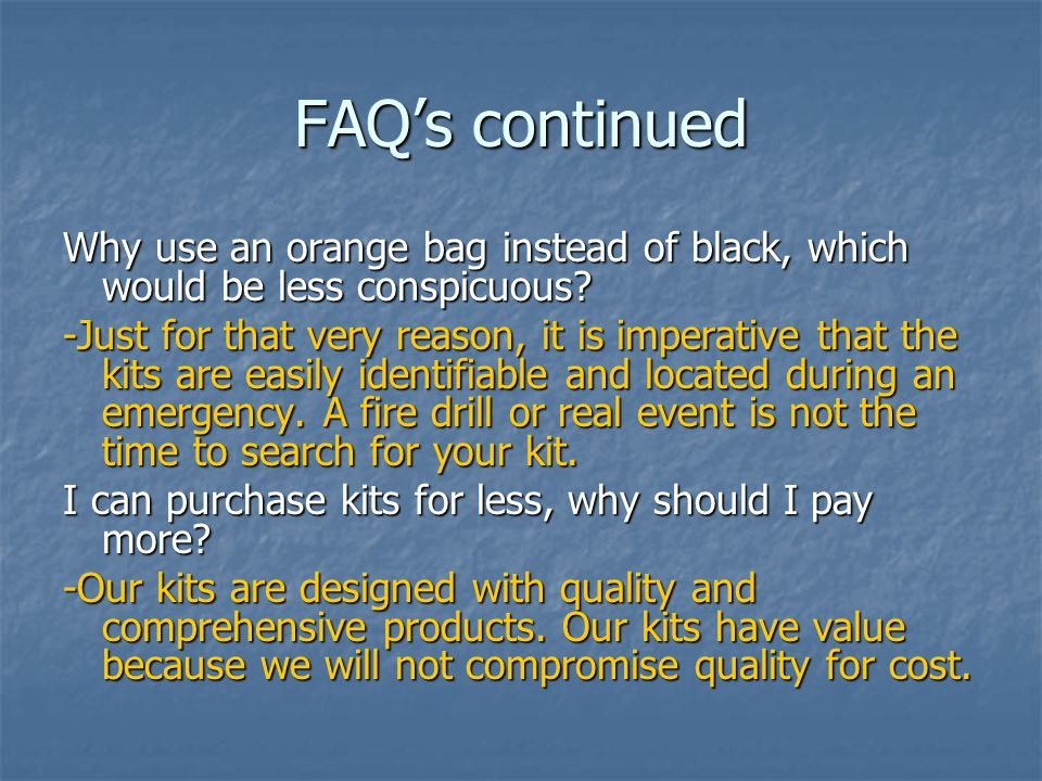 FAQ's continued Why use an orange bag instead of black, which would be less conspicuous? -Just for that very reason, it is imperative that the kits ar