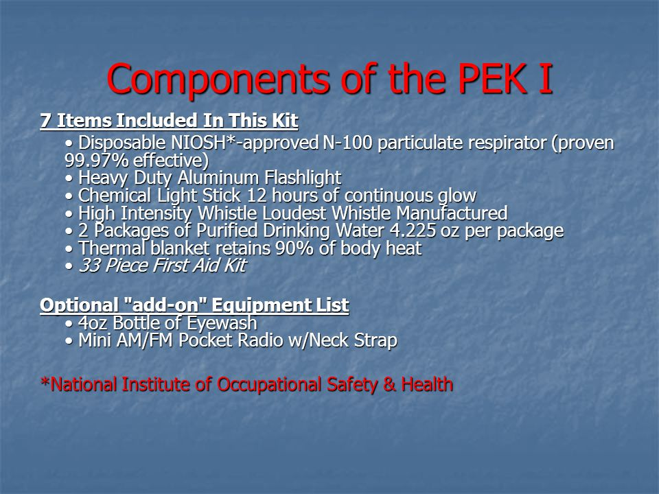 Components of the PEK I 7 Items Included In This Kit Disposable NIOSH*-approved N-100 particulate respirator (proven 99.97% effective) Heavy Duty Aluminum Flashlight Chemical Light Stick 12 hours of continuous glow High Intensity Whistle Loudest Whistle Manufactured 2 Packages of Purified Drinking Water 4.225 oz per package Thermal blanket retains 90% of body heat 33 Piece First Aid Kit Disposable NIOSH*-approved N-100 particulate respirator (proven 99.97% effective) Heavy Duty Aluminum Flashlight Chemical Light Stick 12 hours of continuous glow High Intensity Whistle Loudest Whistle Manufactured 2 Packages of Purified Drinking Water 4.225 oz per package Thermal blanket retains 90% of body heat 33 Piece First Aid Kit Optional add-on Equipment List 4oz Bottle of Eyewash Mini AM/FM Pocket Radio w/Neck Strap *National Institute of Occupational Safety & Health