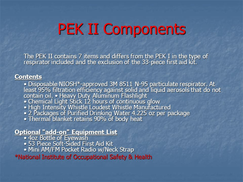 PEK II Components The PEK II contains 7 items and differs from the PEK I in the type of respirator included and the exclusion of the 33-piece first aid kit.