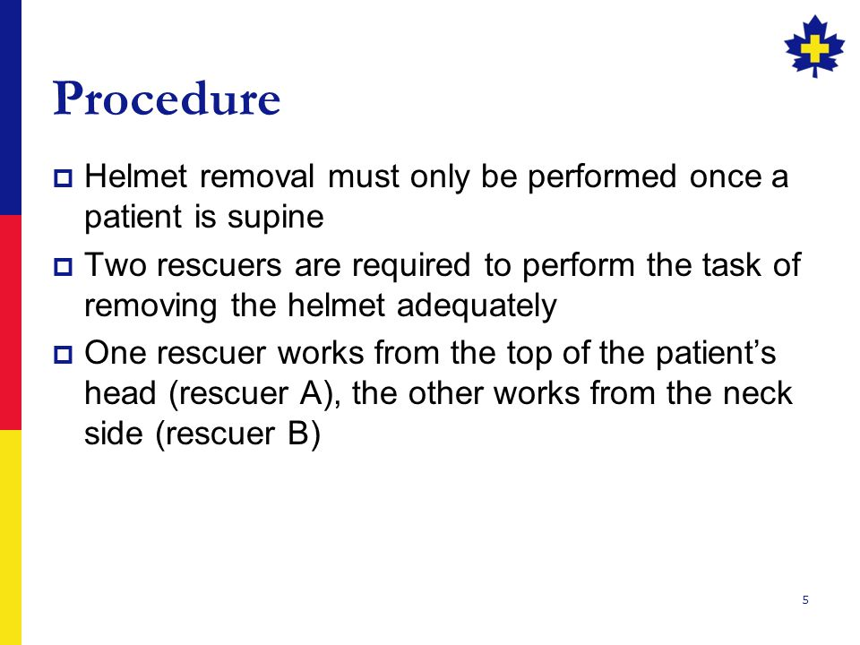 5 Procedure  Helmet removal must only be performed once a patient is supine  Two rescuers are required to perform the task of removing the helmet adequately  One rescuer works from the top of the patient's head (rescuer A), the other works from the neck side (rescuer B)