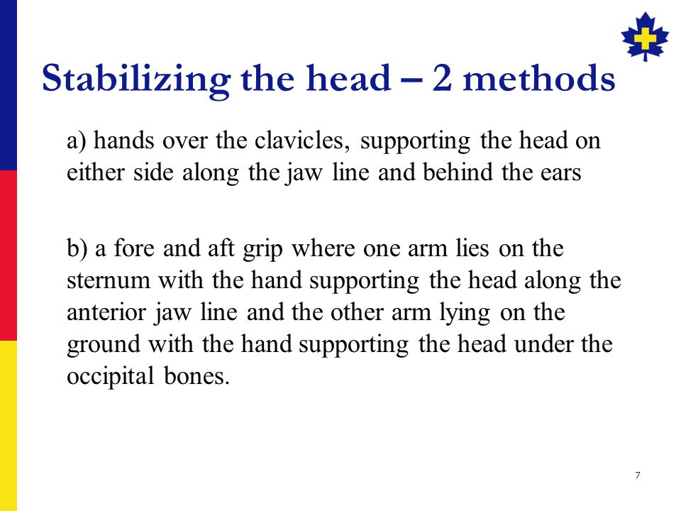 Stabilizing the head – 2 methods a) hands over the clavicles, supporting the head on either side along the jaw line and behind the ears b) a fore and aft grip where one arm lies on the sternum with the hand supporting the head along the anterior jaw line and the other arm lying on the ground with the hand supporting the head under the occipital bones.