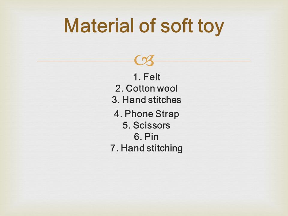  1. Felt 2. Cotton wool 3. Hand stitches 4. Phone Strap 5. Scissors 6. Pin 7. Hand stitching Material of soft toy
