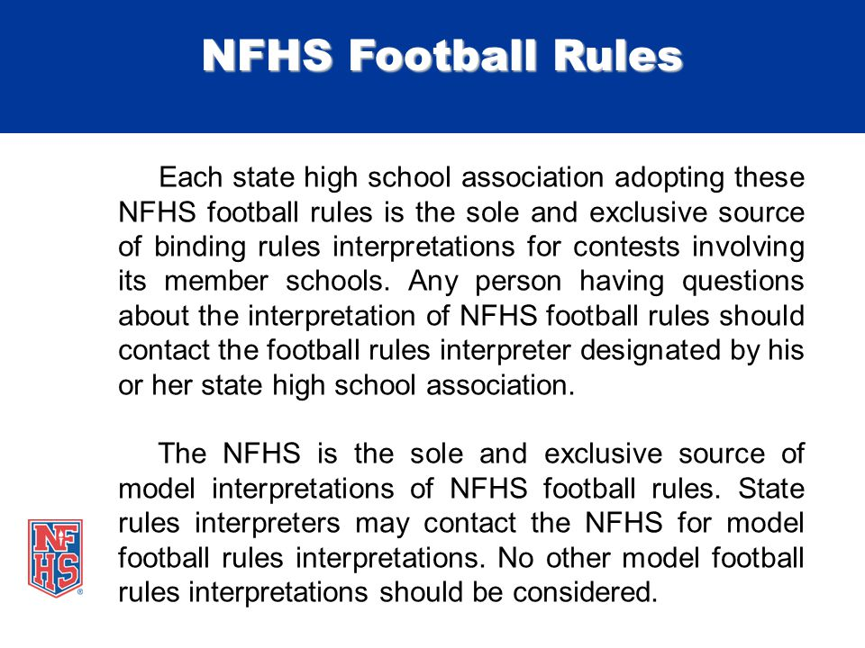 NFHS Football Rules Each state high school association adopting these NFHS football rules is the sole and exclusive source of binding rules interpretations for contests involving its member schools.
