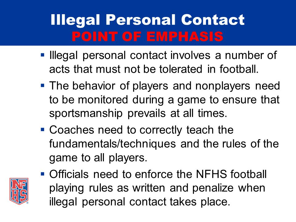 Illegal Personal Contact POINT OF EMPHASIS  Illegal personal contact involves a number of acts that must not be tolerated in football.
