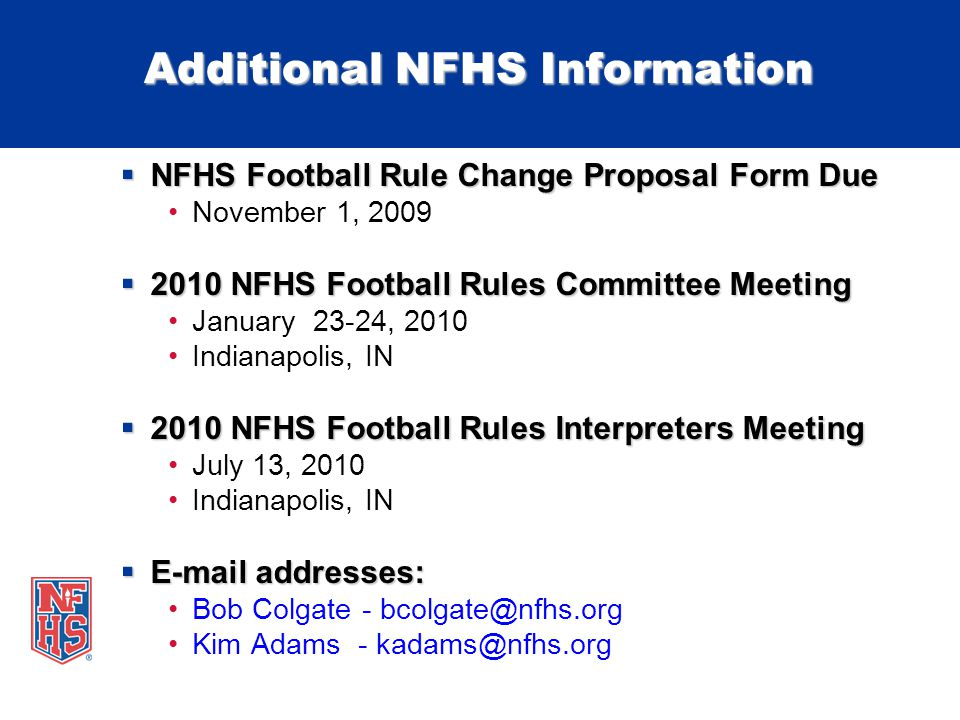 Additional NFHS Information  NFHS Football Rule Change Proposal Form Due November 1, 2009  2010 NFHS Football Rules Committee Meeting January 23-24, 2010 Indianapolis, IN  2010 NFHS Football Rules Interpreters Meeting July 13, 2010 Indianapolis, IN  E-mail addresses: Bob Colgate - bcolgate@nfhs.org Kim Adams - kadams@nfhs.org