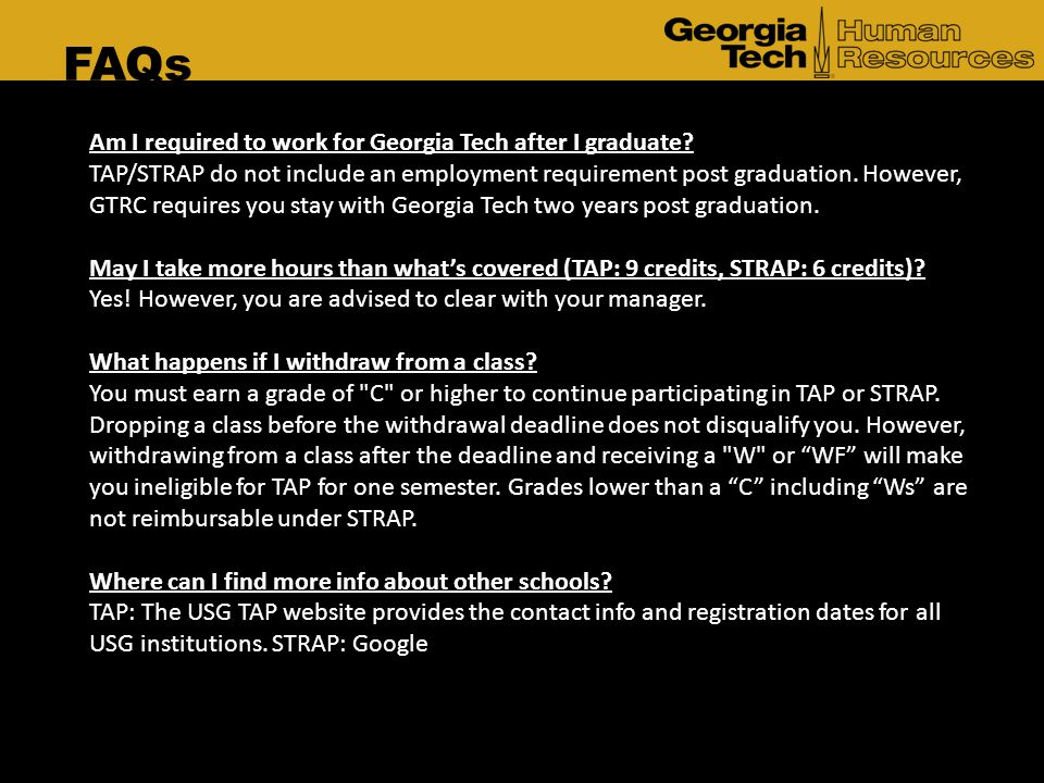 FAQs Am I required to work for Georgia Tech after I graduate? TAP/STRAP do not include an employment requirement post graduation. However, GTRC requir
