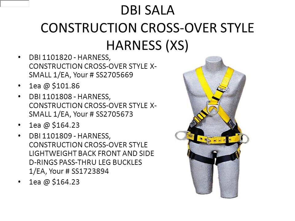 DBI SALA CONSTRUCTION CROSS-OVER STYLE HARNESS (XS) DBI 1101820 - HARNESS, CONSTRUCTION CROSS-OVER STYLE X- SMALL 1/EA, Your # SS2705669 1ea @ $101.86 DBI 1101808 - HARNESS, CONSTRUCTION CROSS-OVER STYLE X- SMALL 1/EA, Your # SS2705673 1ea @ $164.23 DBI 1101809 - HARNESS, CONSTRUCTION CROSS-OVER STYLE LIGHTWEIGHT BACK FRONT AND SIDE D-RINGS PASS-THRU LEG BUCKLES 1/EA, Your # SS1723894 1ea @ $164.23