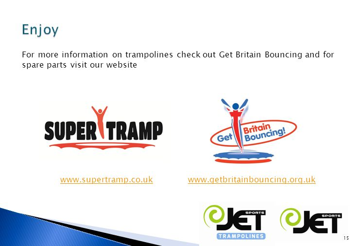 For more information on trampolines check out Get Britain Bouncing and for spare parts visit our website www.supertramp.co.ukwww.getbritainbouncing.org.uk 15