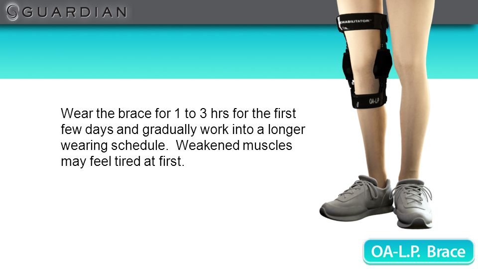 Wear the brace for 1 to 3 hrs for the first few days and gradually work into a longer wearing schedule.