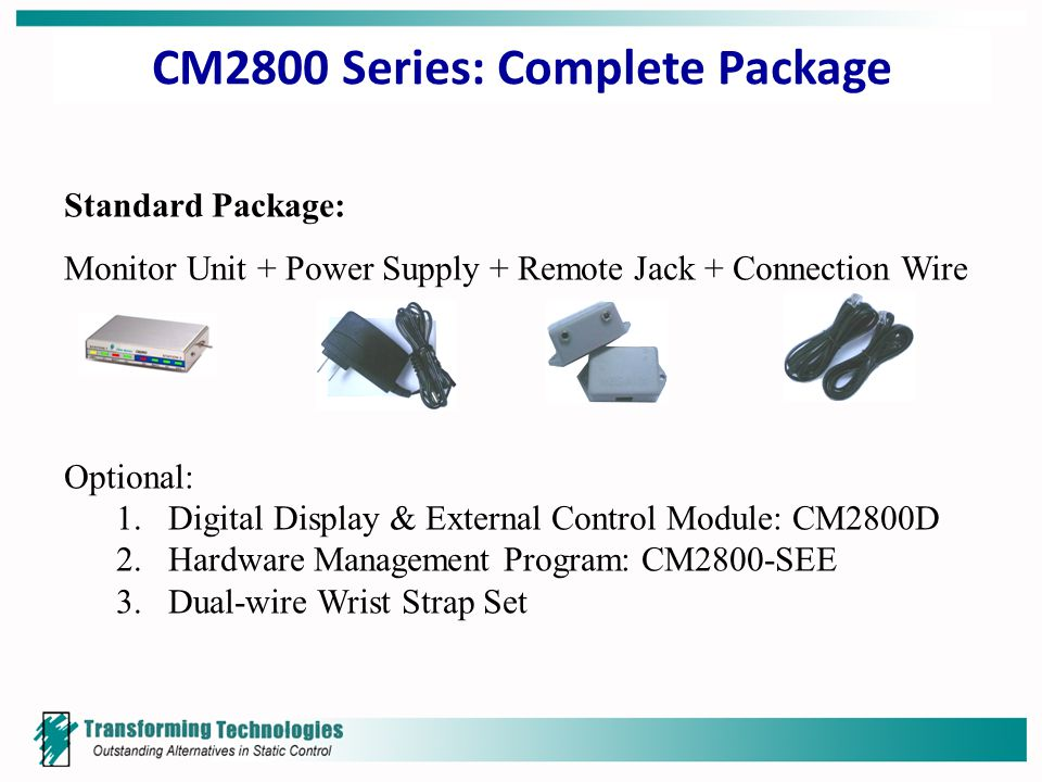 CM2800 Series: Complete Package Standard Package: Monitor Unit + Power Supply + Remote Jack + Connection Wire Optional: 1.Digital Display & External Control Module: CM2800D 2.Hardware Management Program: CM2800-SEE 3.Dual-wire Wrist Strap Set