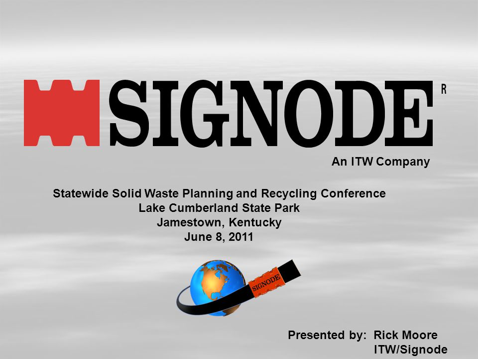 An ITW Company Statewide Solid Waste Planning and Recycling Conference Lake Cumberland State Park Jamestown, Kentucky June 8, 2011 Presented by: Rick Moore ITW/Signode