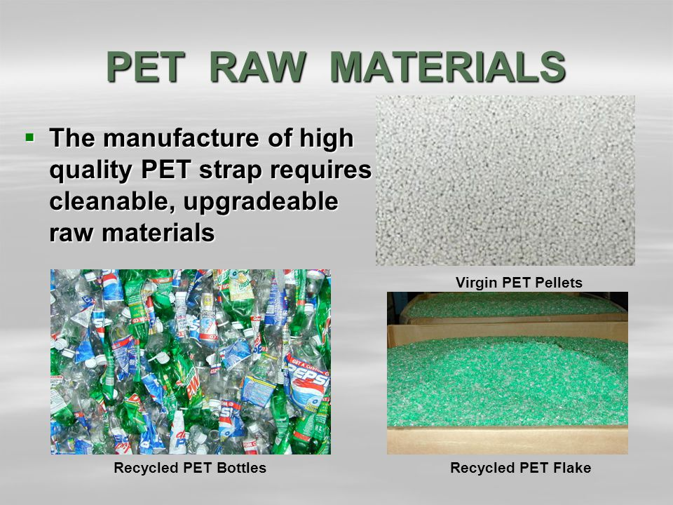 PET RAW MATERIALS  The manufacture of high quality PET strap requires cleanable, upgradeable raw materials Virgin PET Pellets Recycled PET FlakeRecycled PET Bottles