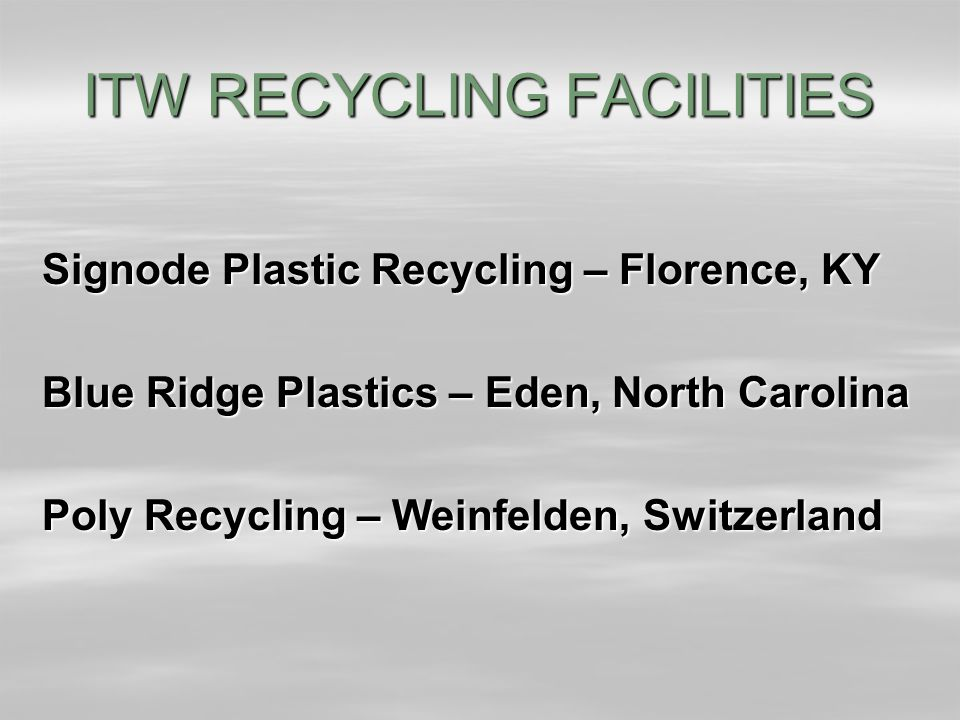ITW RECYCLING FACILITIES Signode Plastic Recycling – Florence, KY Blue Ridge Plastics – Eden, North Carolina Poly Recycling – Weinfelden, Switzerland