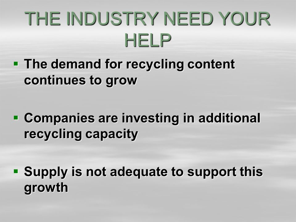 THE INDUSTRY NEED YOUR HELP  The demand for recycling content continues to grow  Companies are investing in additional recycling capacity  Supply is not adequate to support this growth