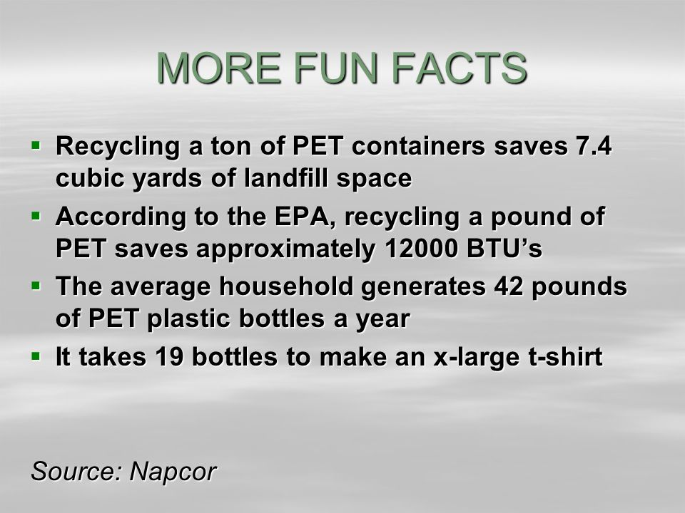 MORE FUN FACTS  Recycling a ton of PET containers saves 7.4 cubic yards of landfill space  According to the EPA, recycling a pound of PET saves approximately 12000 BTU's  The average household generates 42 pounds of PET plastic bottles a year  It takes 19 bottles to make an x-large t-shirt Source: Napcor