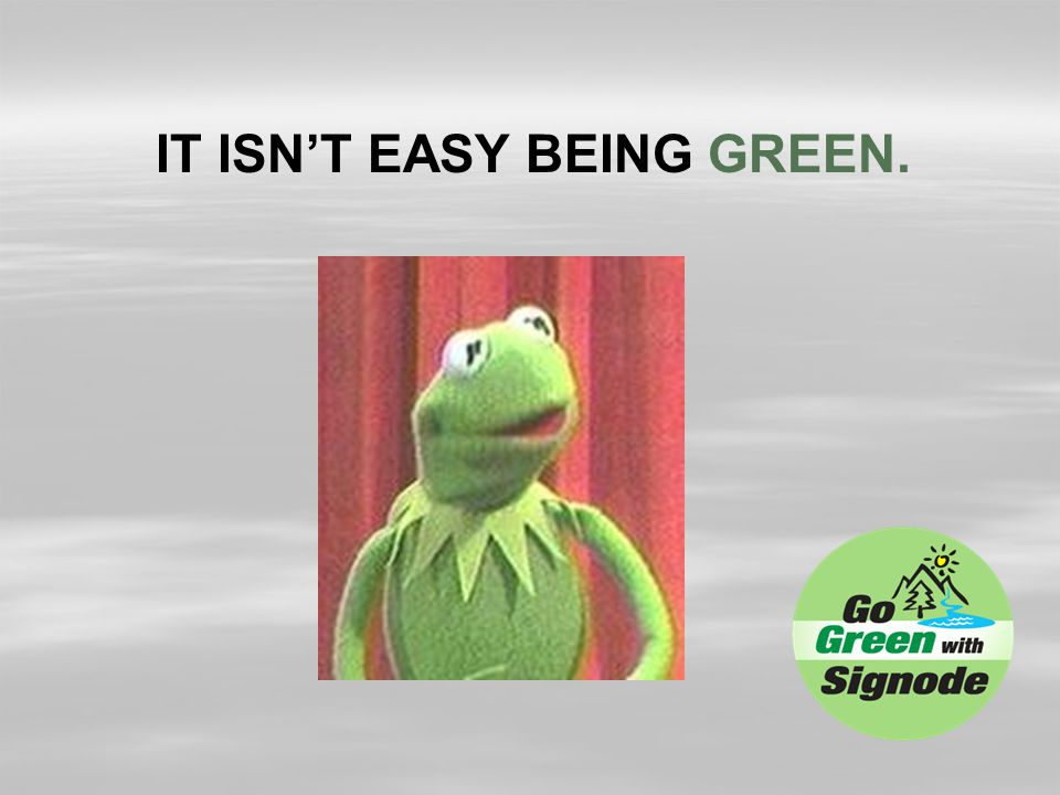 IT ISN'T EASY BEING GREEN.