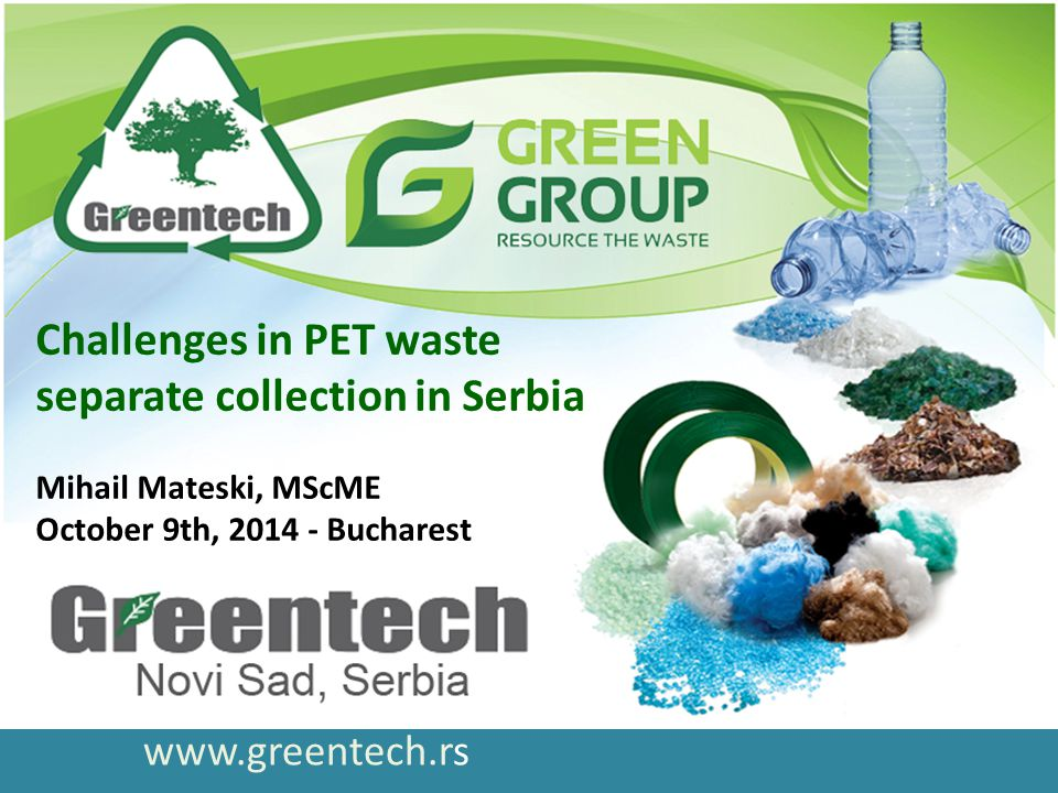 www.greentech.rs Challenges in PET waste separate collection in Serbia Mihail Mateski, MScME October 9th, 2014 - Bucharest
