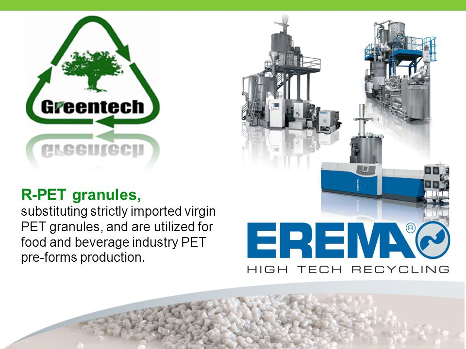 R-PET granules, substituting strictly imported virgin PET granules, and are utilized for food and beverage industry PET pre-forms production.