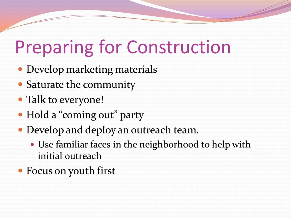 Preparing for Construction Develop marketing materials Saturate the community Talk to everyone.