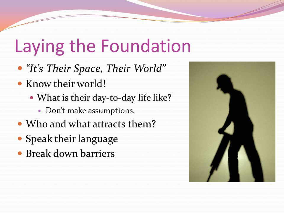 Laying the Foundation It's Their Space, Their World Know their world.