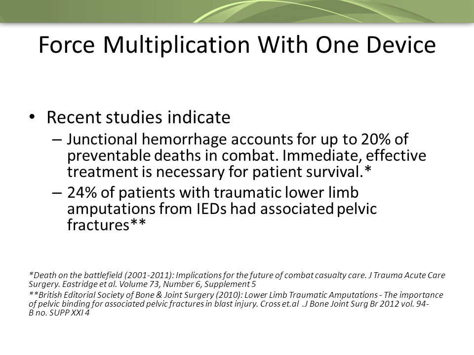 Force Multiplication With One Device Recent studies indicate – Junctional hemorrhage accounts for up to 20% of preventable deaths in combat.