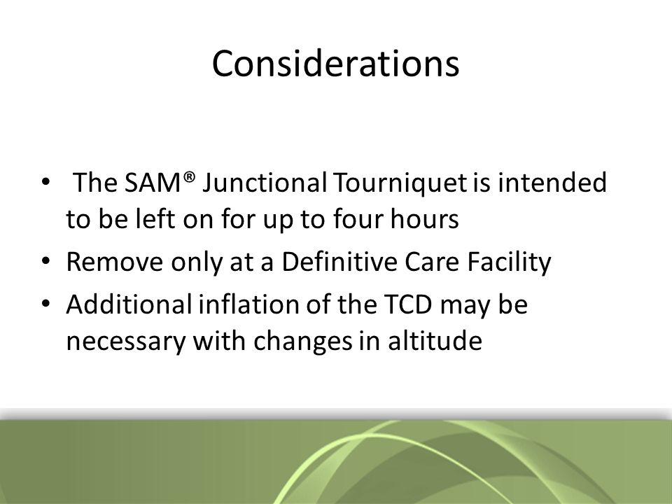 Considerations The SAM® Junctional Tourniquet is intended to be left on for up to four hours Remove only at a Definitive Care Facility Additional inflation of the TCD may be necessary with changes in altitude