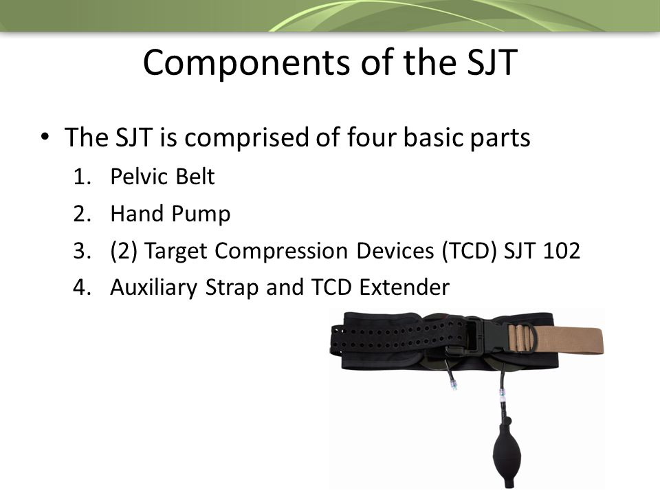 Components of the SJT The SJT is comprised of four basic parts 1.Pelvic Belt 2.Hand Pump 3.(2) Target Compression Devices (TCD) SJT 102 4.Auxiliary Strap and TCD Extender