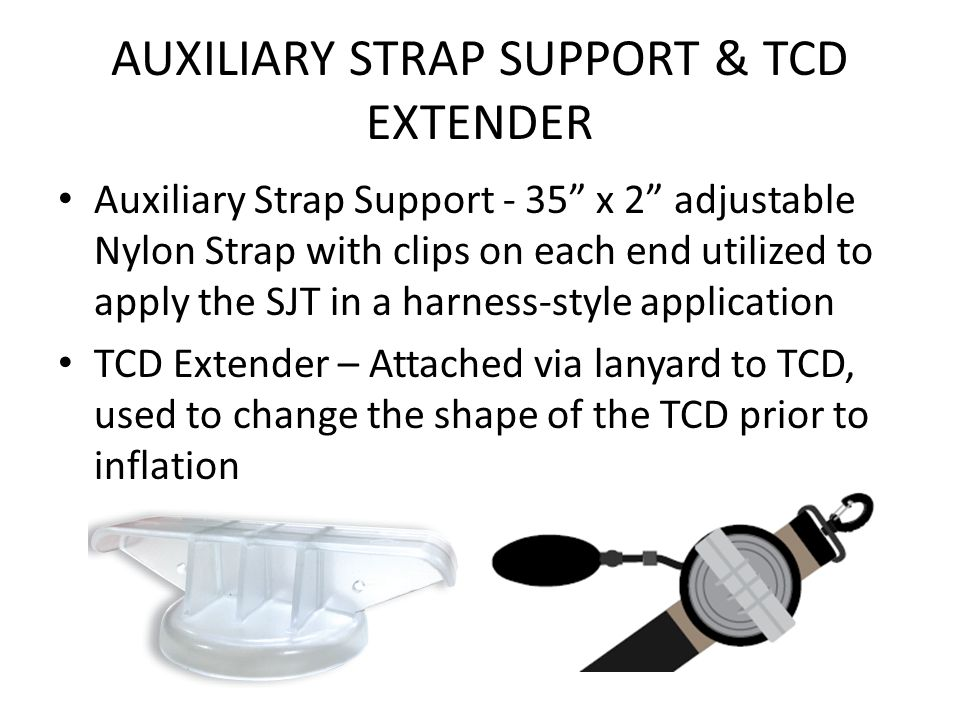 AUXILIARY STRAP SUPPORT & TCD EXTENDER Auxiliary Strap Support - 35 x 2 adjustable Nylon Strap with clips on each end utilized to apply the SJT in a harness-style application TCD Extender – Attached via lanyard to TCD, used to change the shape of the TCD prior to inflation