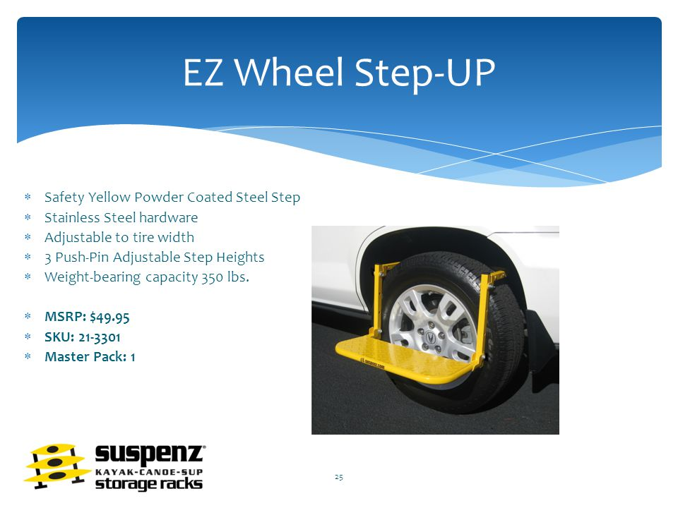 EZ Wheel Step-UP  Safety Yellow Powder Coated Steel Step  Stainless Steel hardware  Adjustable to tire width  3 Push-Pin Adjustable Step Heights  Weight-bearing capacity 350 lbs.