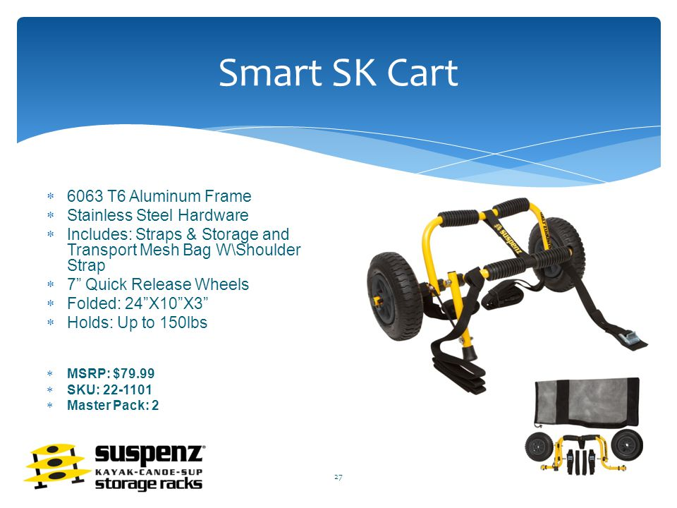 Smart SK Cart  6063 T6 Aluminum Frame  Stainless Steel Hardware  Includes: Straps & Storage and Transport Mesh Bag W\Shoulder Strap  7 Quick Release Wheels  Folded: 24 X10 X3  Holds: Up to 150lbs  MSRP: $79.99  SKU: 22-1101  Master Pack: 2 27