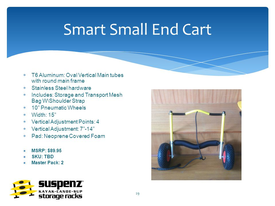 Smart Small End Cart  T6 Aluminum: Oval Vertical Main tubes with round main frame  Stainless Steel hardware  Includes: Storage and Transport Mesh Bag W\Shoulder Strap  10 Pneumatic Wheels  Width: 15  Vertical Adjustment Points: 4  Vertical Adjustment: 7 -14  Pad: Neoprene Covered Foam  MSRP: $89.95  SKU: TBD  Master Pack: 2 29