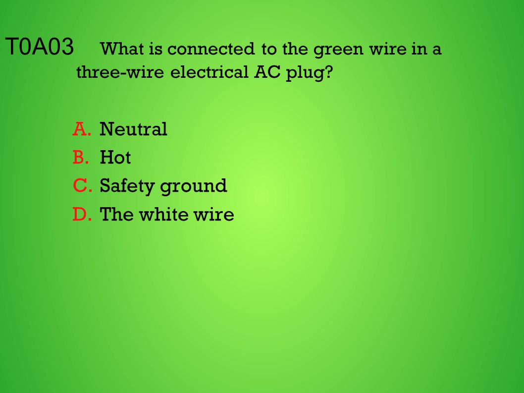 T0A03 What is connected to the green wire in a three-wire electrical AC plug? A.Neutral B.Hot C.Safety ground D.The white wire