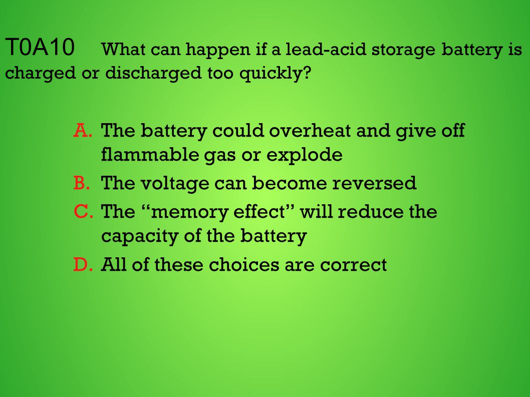 T0A10 What can happen if a lead-acid storage battery is charged or discharged too quickly? A.The battery could overheat and give off flammable gas or