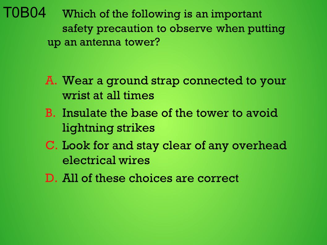 T0B04 Which of the following is an important safety precaution to observe when putting up an antenna tower? A.Wear a ground strap connected to your wr